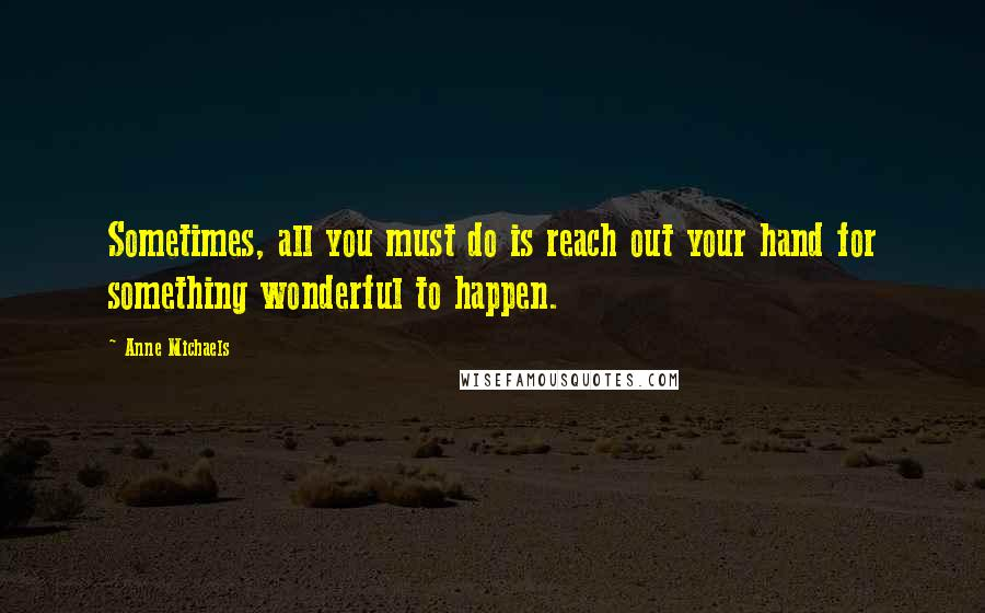 Anne Michaels quotes: Sometimes, all you must do is reach out your hand for something wonderful to happen.