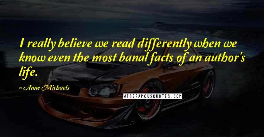 Anne Michaels quotes: I really believe we read differently when we know even the most banal facts of an author's life.