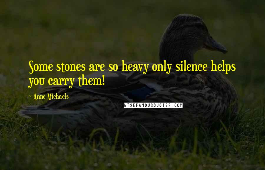 Anne Michaels quotes: Some stones are so heavy only silence helps you carry them!