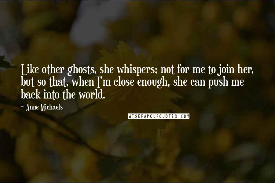 Anne Michaels quotes: Like other ghosts, she whispers; not for me to join her, but so that, when I'm close enough, she can push me back into the world.