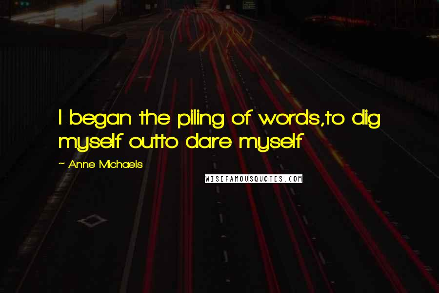 Anne Michaels quotes: I began the piling of words,to dig myself outto dare myself