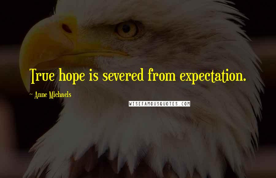 Anne Michaels quotes: True hope is severed from expectation.