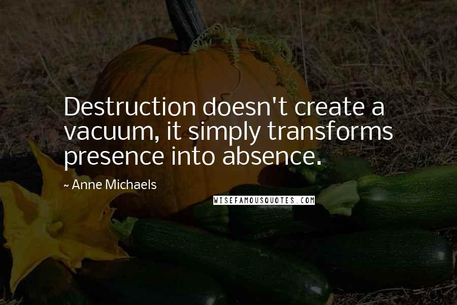 Anne Michaels quotes: Destruction doesn't create a vacuum, it simply transforms presence into absence.
