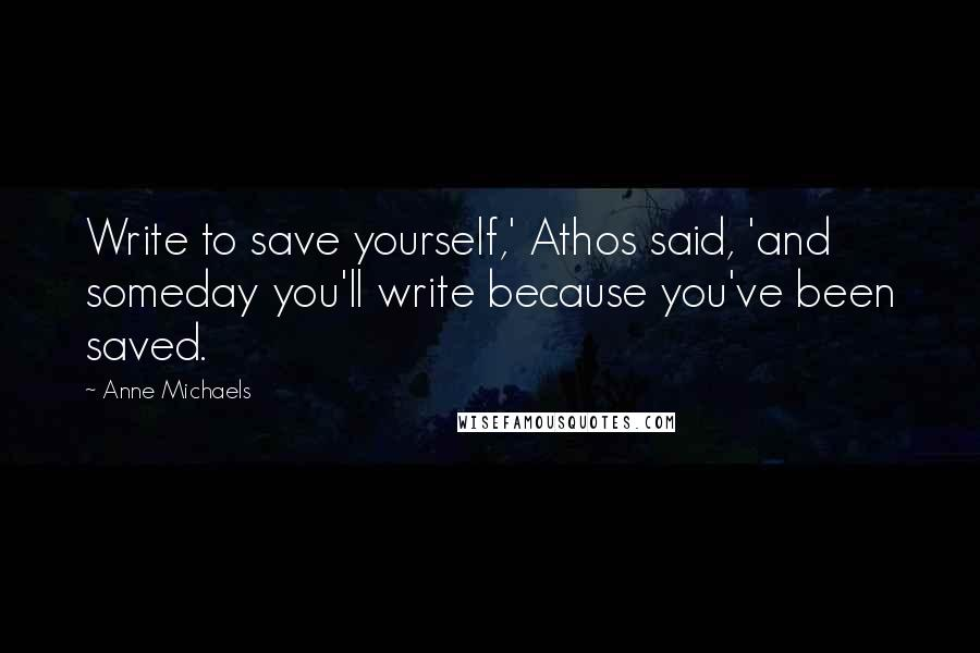 Anne Michaels quotes: Write to save yourself,' Athos said, 'and someday you'll write because you've been saved.