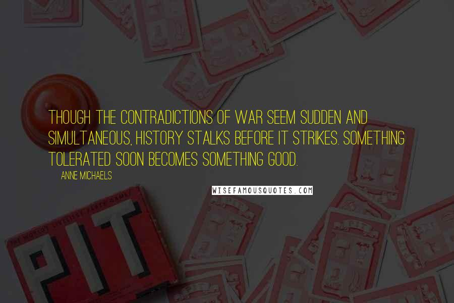 Anne Michaels quotes: Though the contradictions of war seem sudden and simultaneous, history stalks before it strikes. Something tolerated soon becomes something good.