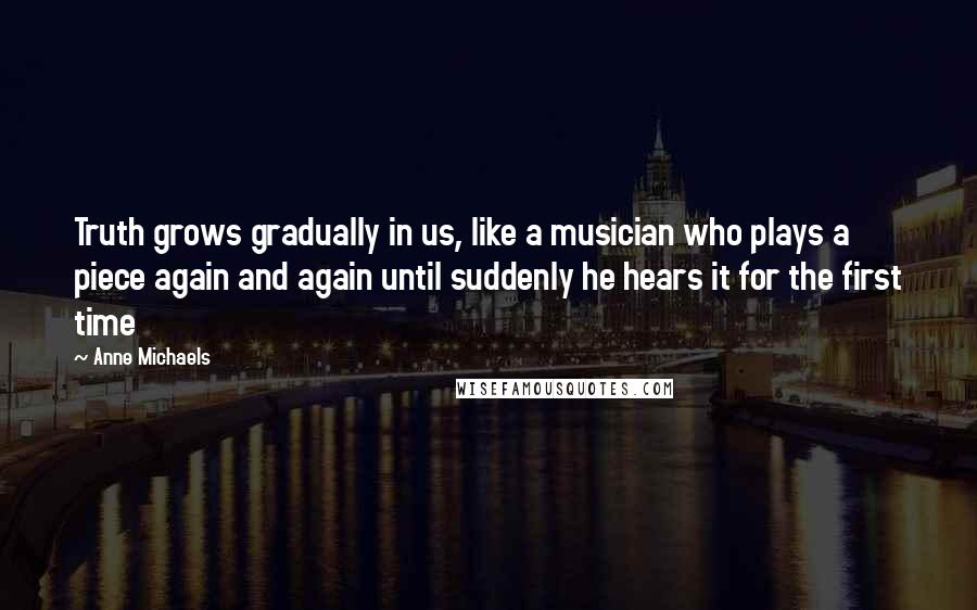 Anne Michaels quotes: Truth grows gradually in us, like a musician who plays a piece again and again until suddenly he hears it for the first time