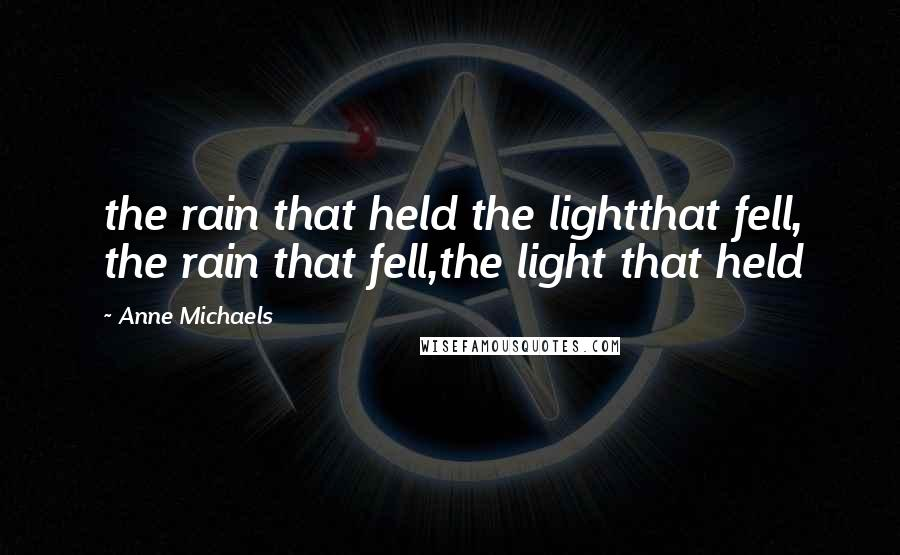 Anne Michaels quotes: the rain that held the lightthat fell, the rain that fell,the light that held