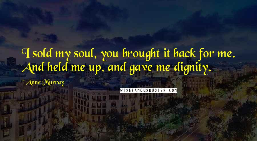 Anne Murray quotes: I sold my soul, you brought it back for me. And held me up, and gave me dignity.