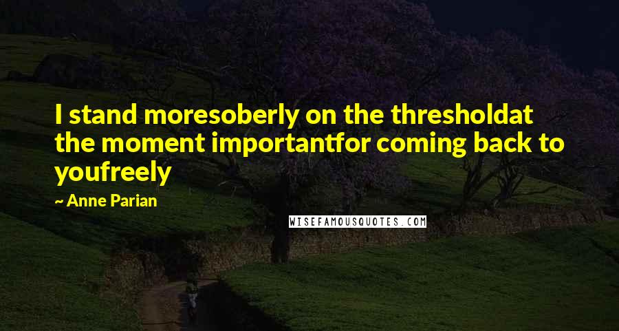 Anne Parian quotes: I stand moresoberly on the thresholdat the moment importantfor coming back to youfreely