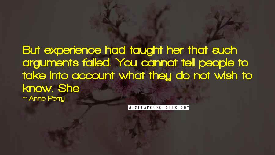 Anne Perry quotes: But experience had taught her that such arguments failed. You cannot tell people to take into account what they do not wish to know. She