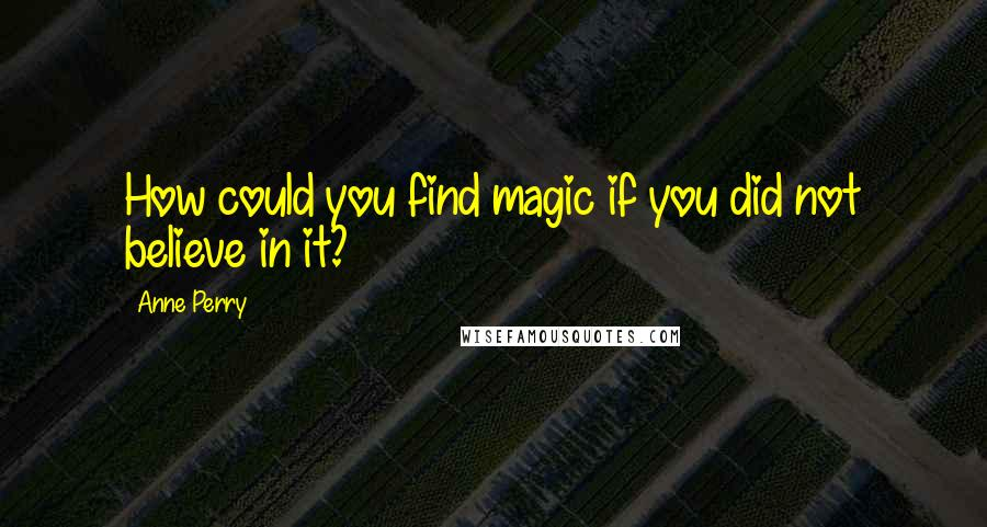 Anne Perry quotes: How could you find magic if you did not believe in it?