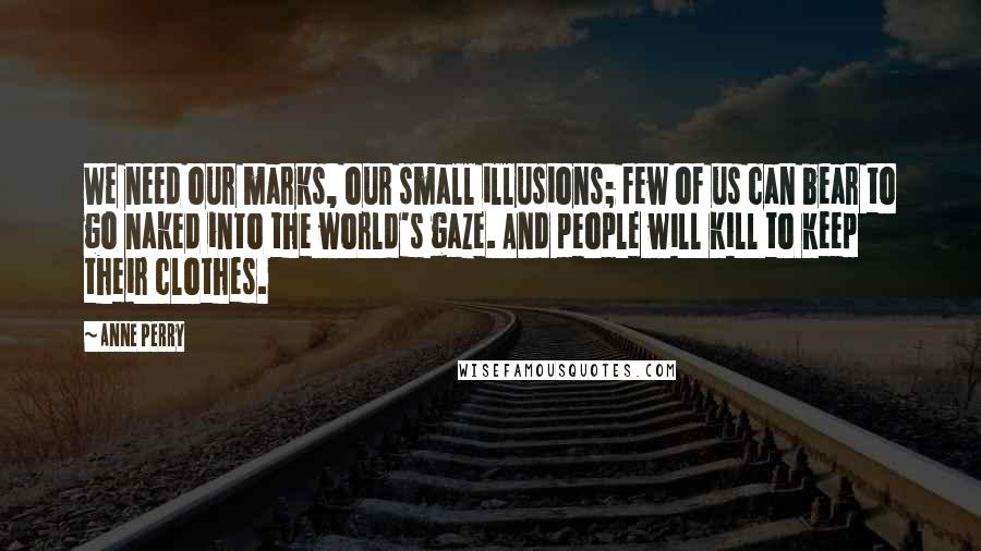 Anne Perry quotes: We need our marks, our small illusions; few of us can bear to go naked into the world's gaze. And people will kill to keep their clothes.
