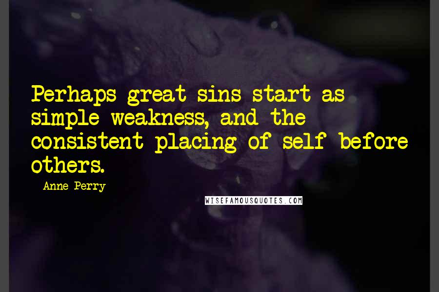 Anne Perry quotes: Perhaps great sins start as simple weakness, and the consistent placing of self before others.