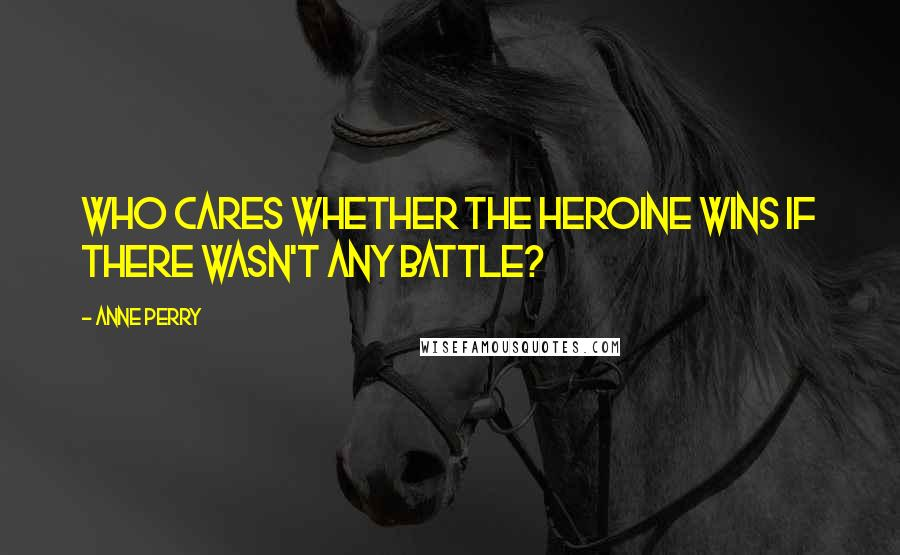 Anne Perry quotes: Who cares whether the heroine wins if there wasn't any battle?