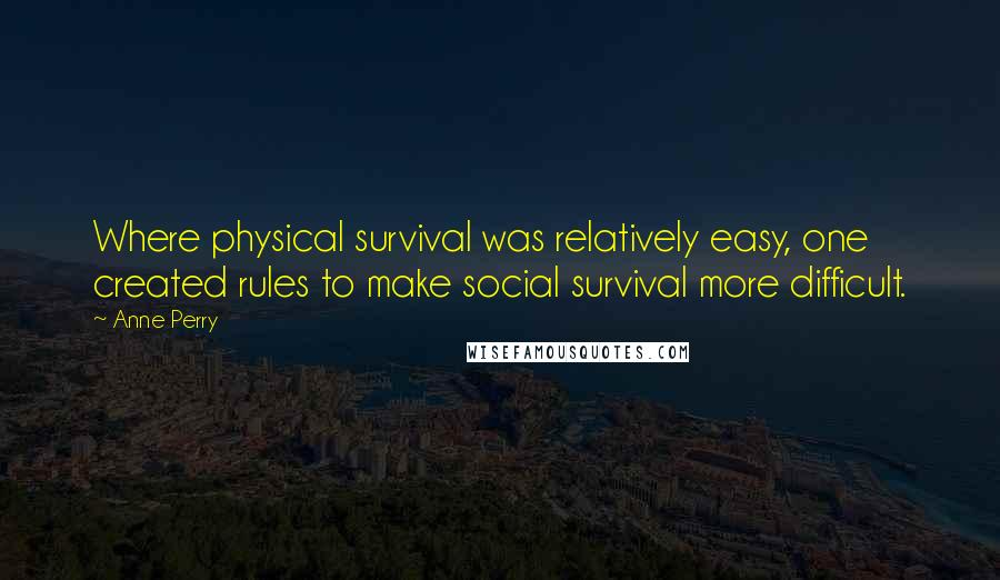 Anne Perry quotes: Where physical survival was relatively easy, one created rules to make social survival more difficult.