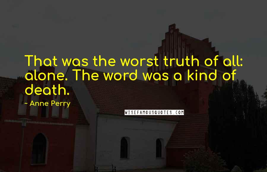 Anne Perry quotes: That was the worst truth of all: alone. The word was a kind of death.