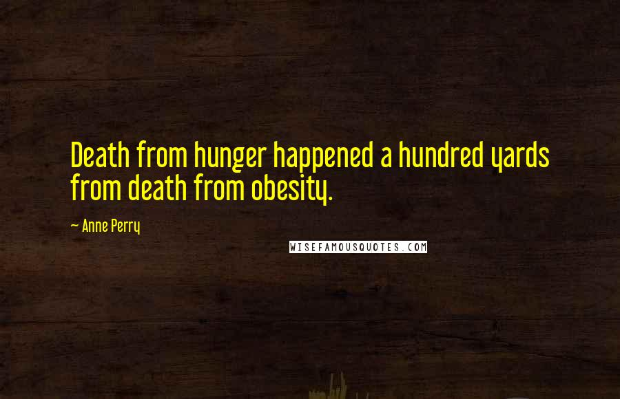 Anne Perry quotes: Death from hunger happened a hundred yards from death from obesity.