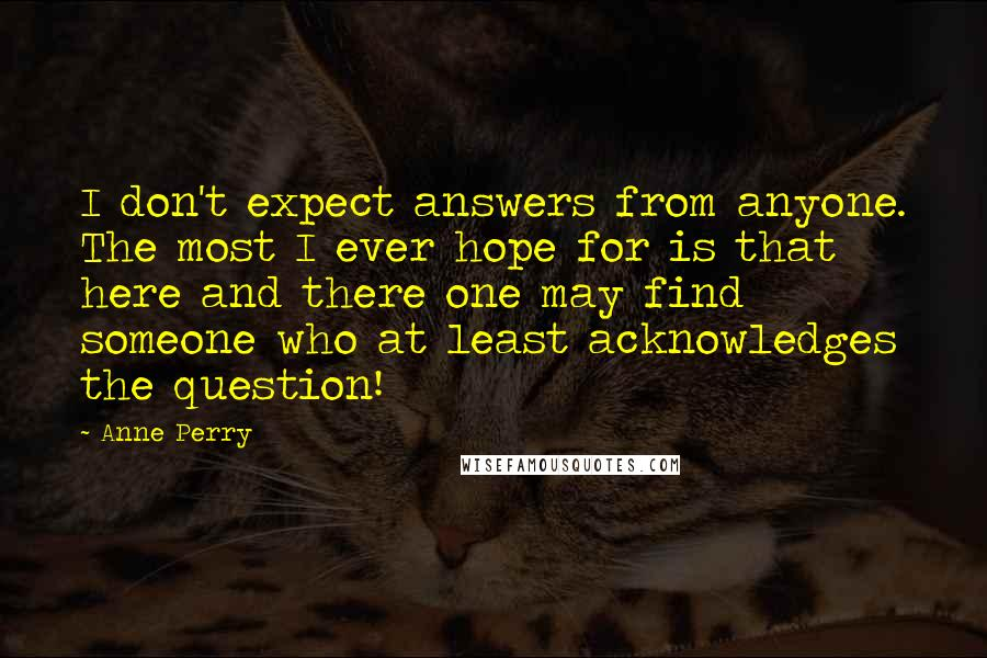 Anne Perry quotes: I don't expect answers from anyone. The most I ever hope for is that here and there one may find someone who at least acknowledges the question!