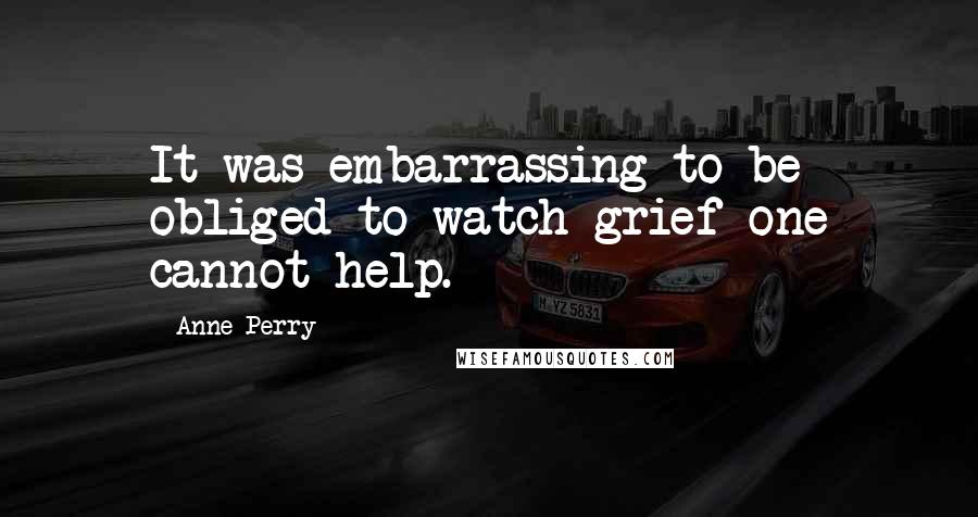 Anne Perry quotes: It was embarrassing to be obliged to watch grief one cannot help.