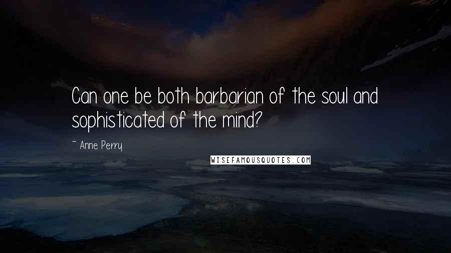 Anne Perry quotes: Can one be both barbarian of the soul and sophisticated of the mind?