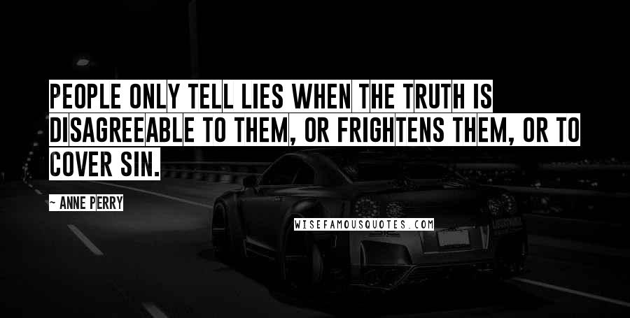 Anne Perry quotes: People only tell lies when the truth is disagreeable to them, or frightens them, or to cover sin.