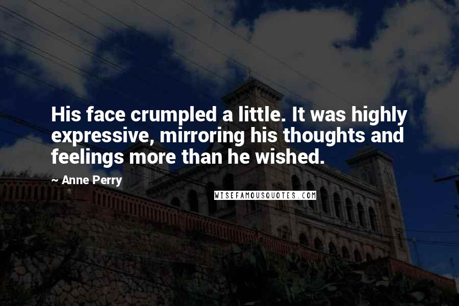 Anne Perry quotes: His face crumpled a little. It was highly expressive, mirroring his thoughts and feelings more than he wished.