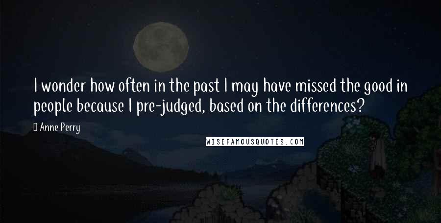 Anne Perry quotes: I wonder how often in the past I may have missed the good in people because I pre-judged, based on the differences?