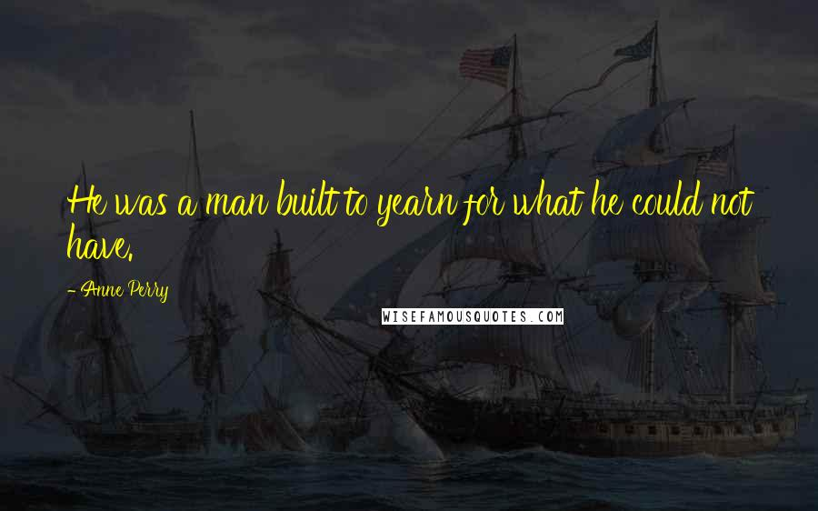 Anne Perry quotes: He was a man built to yearn for what he could not have.