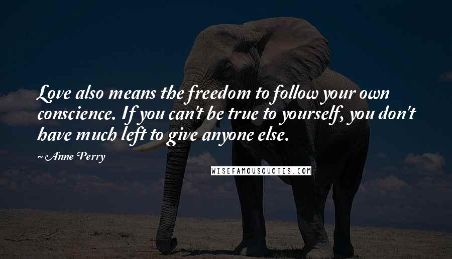 Anne Perry quotes: Love also means the freedom to follow your own conscience. If you can't be true to yourself, you don't have much left to give anyone else.