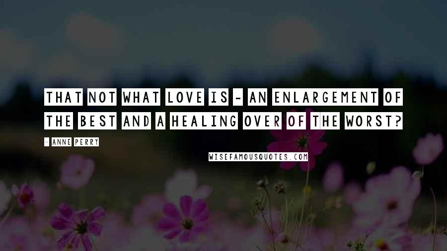 Anne Perry quotes: That not what love is - an enlargement of the best and a healing over of the worst?