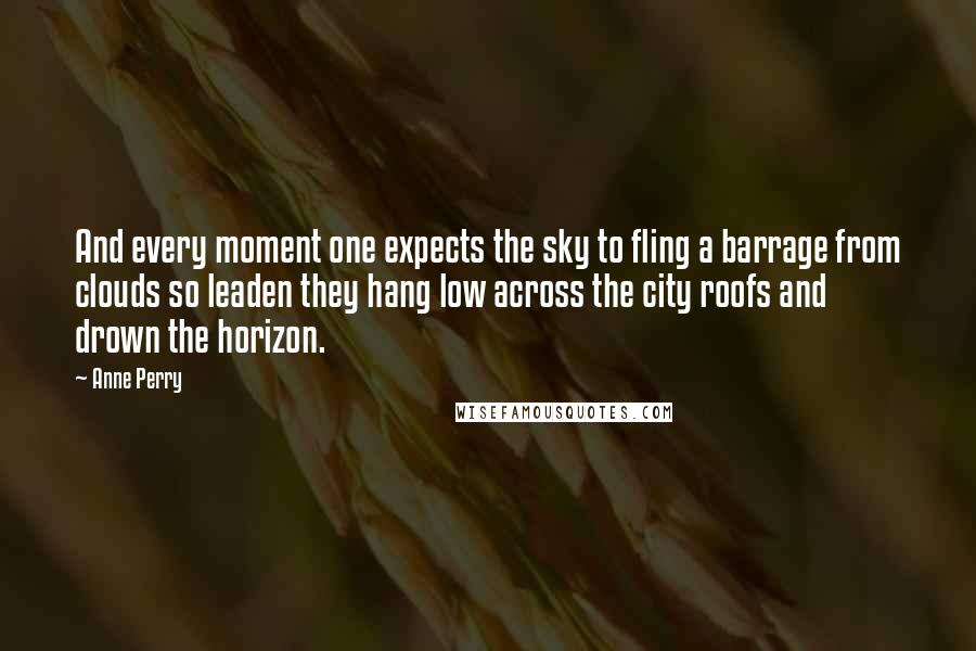 Anne Perry quotes: And every moment one expects the sky to fling a barrage from clouds so leaden they hang low across the city roofs and drown the horizon.