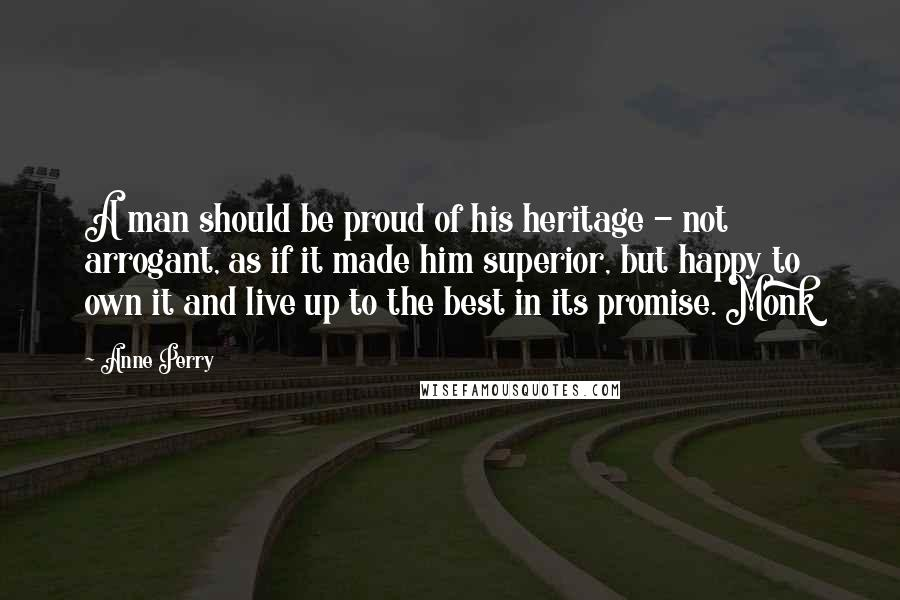 Anne Perry quotes: A man should be proud of his heritage - not arrogant, as if it made him superior, but happy to own it and live up to the best in its
