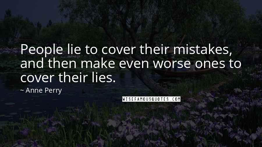 Anne Perry quotes: People lie to cover their mistakes, and then make even worse ones to cover their lies.
