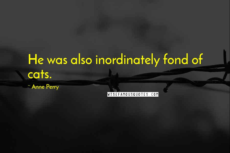 Anne Perry quotes: He was also inordinately fond of cats.