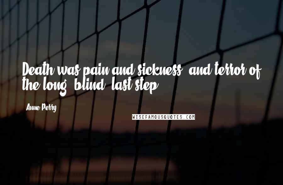 Anne Perry quotes: Death was pain and sickness, and terror of the long, blind, last step.