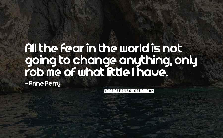 Anne Perry quotes: All the fear in the world is not going to change anything, only rob me of what little I have.