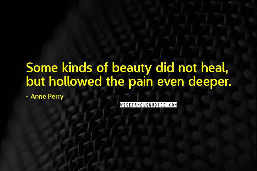 Anne Perry quotes: Some kinds of beauty did not heal, but hollowed the pain even deeper.