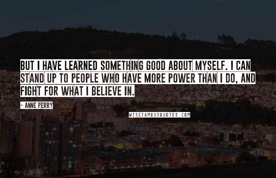 Anne Perry quotes: But I have learned something good about myself. I can stand up to people who have more power than I do, and fight for what I believe in.