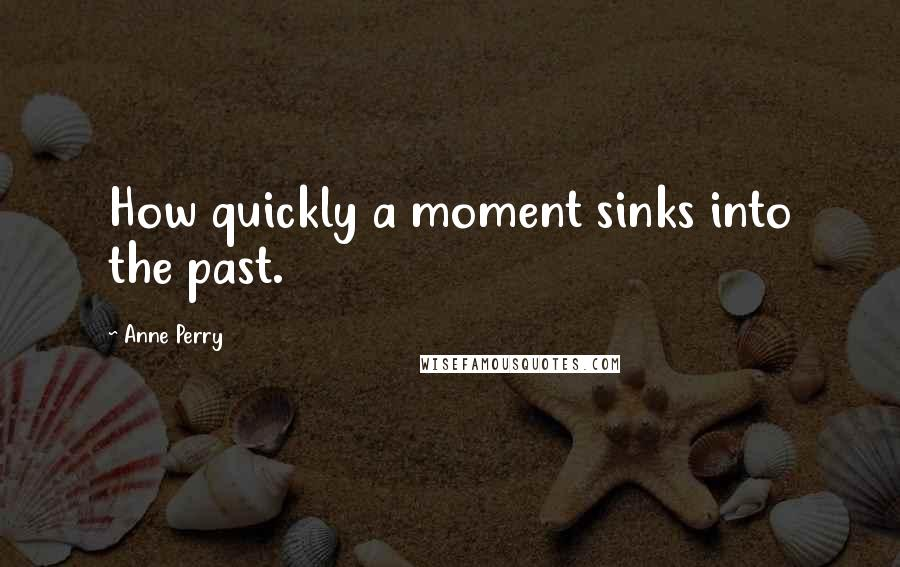 Anne Perry quotes: How quickly a moment sinks into the past.