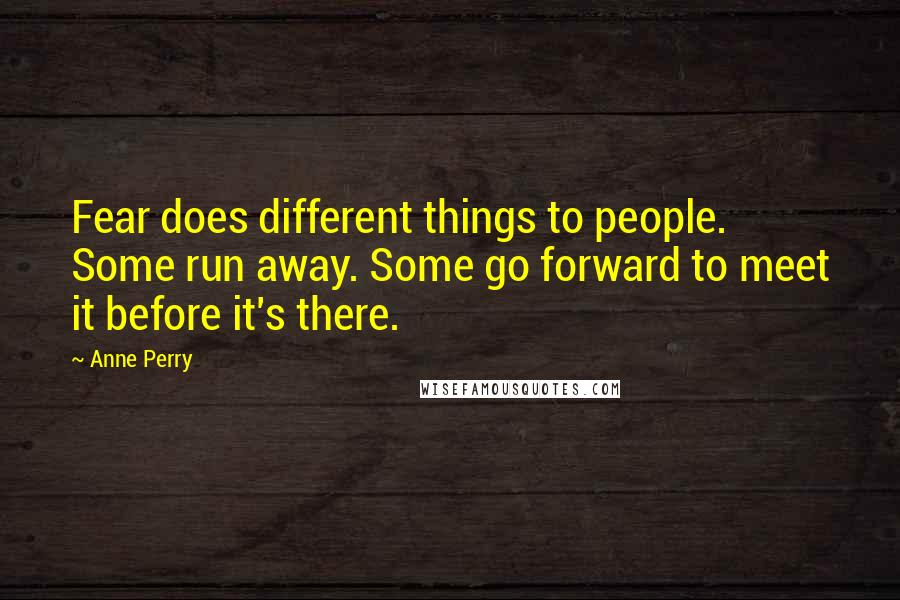 Anne Perry quotes: Fear does different things to people. Some run away. Some go forward to meet it before it's there.