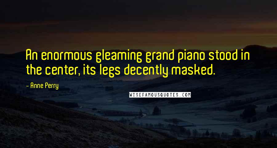 Anne Perry quotes: An enormous gleaming grand piano stood in the center, its legs decently masked.