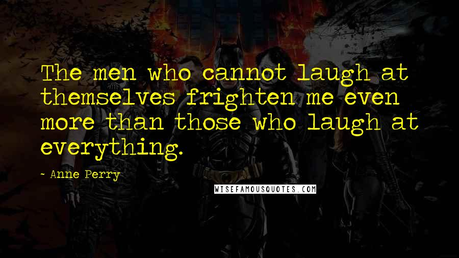 Anne Perry quotes: The men who cannot laugh at themselves frighten me even more than those who laugh at everything.