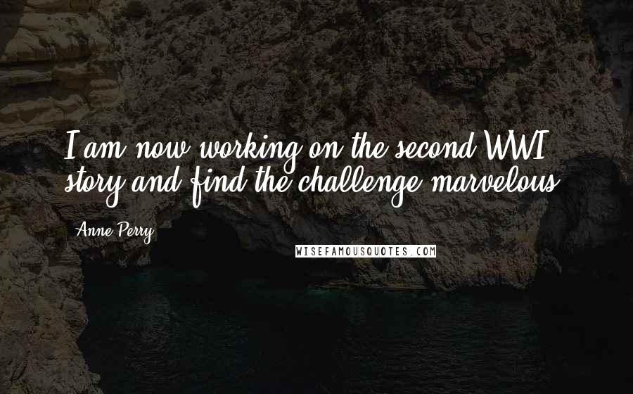 Anne Perry quotes: I am now working on the second WWI story and find the challenge marvelous.