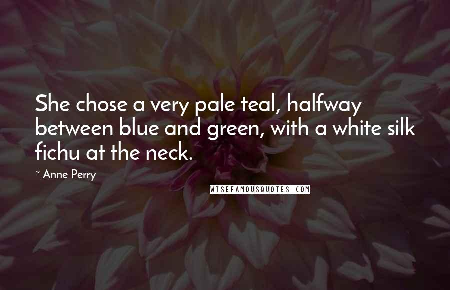 Anne Perry quotes: She chose a very pale teal, halfway between blue and green, with a white silk fichu at the neck.