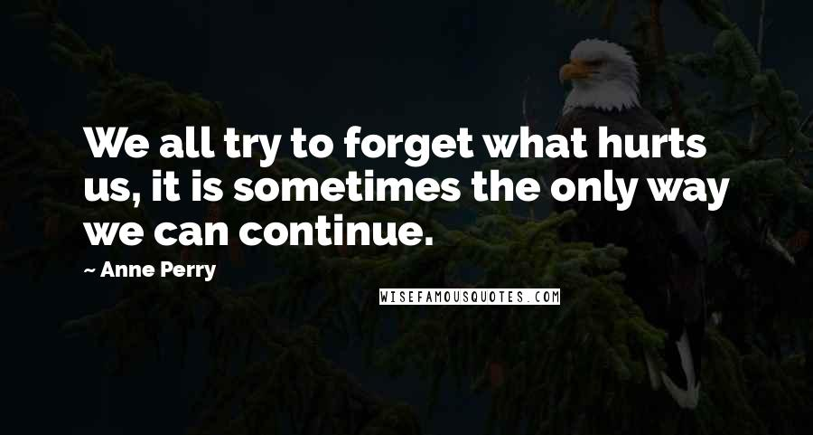 Anne Perry quotes: We all try to forget what hurts us, it is sometimes the only way we can continue.
