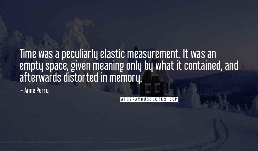 Anne Perry quotes: Time was a peculiarly elastic measurement. It was an empty space, given meaning only by what it contained, and afterwards distorted in memory.