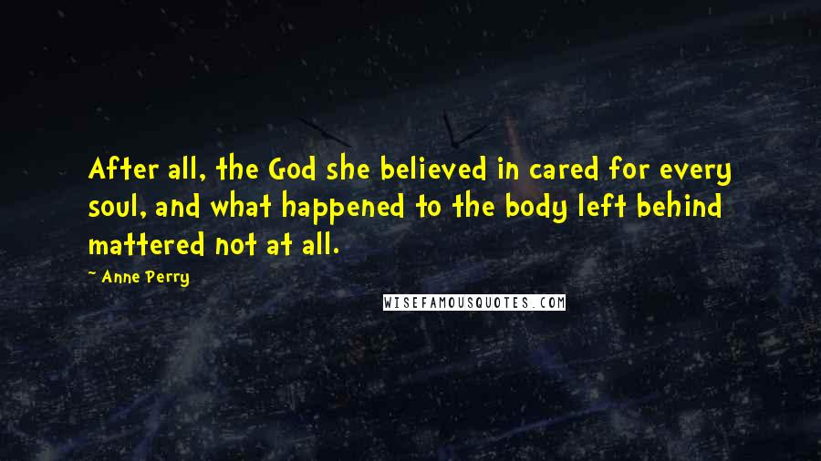 Anne Perry quotes: After all, the God she believed in cared for every soul, and what happened to the body left behind mattered not at all.