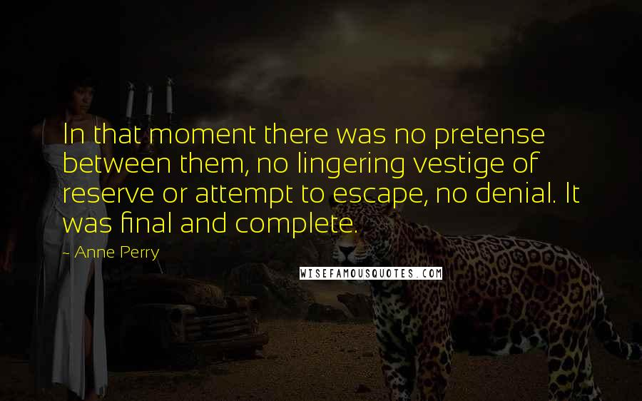 Anne Perry quotes: In that moment there was no pretense between them, no lingering vestige of reserve or attempt to escape, no denial. It was final and complete.