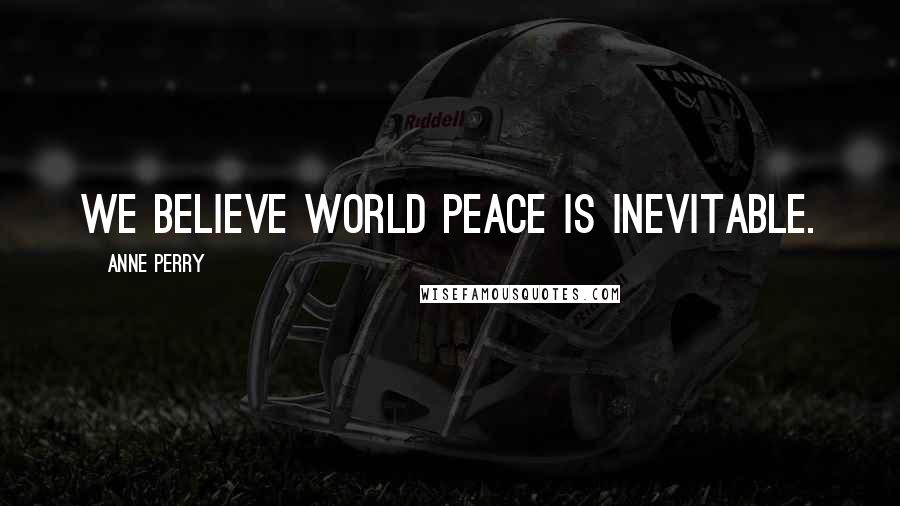 Anne Perry quotes: We believe world peace is inevitable.