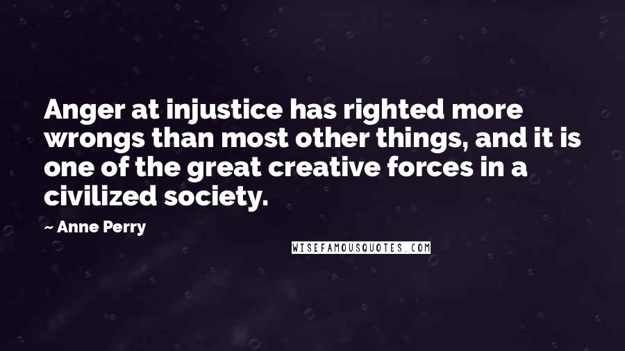 Anne Perry quotes: Anger at injustice has righted more wrongs than most other things, and it is one of the great creative forces in a civilized society.